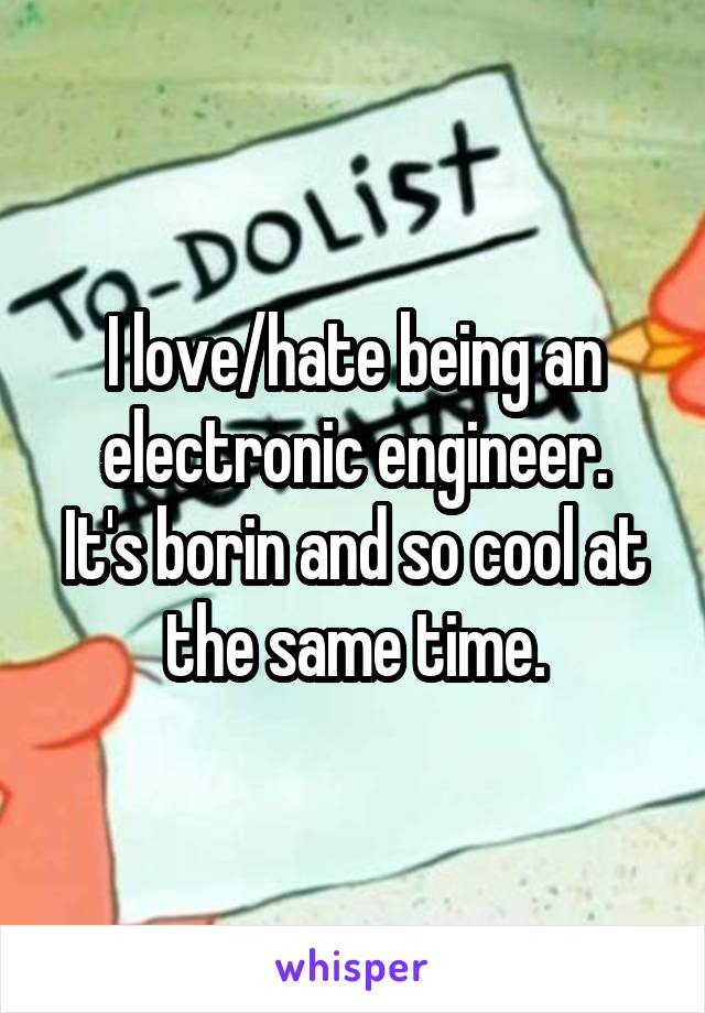 I love/hate being an electronic engineer. It's borin and so cool at the same time.