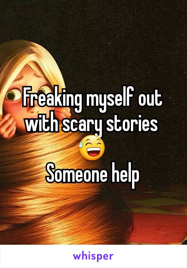 Freaking myself out with scary stories  😅  Someone help