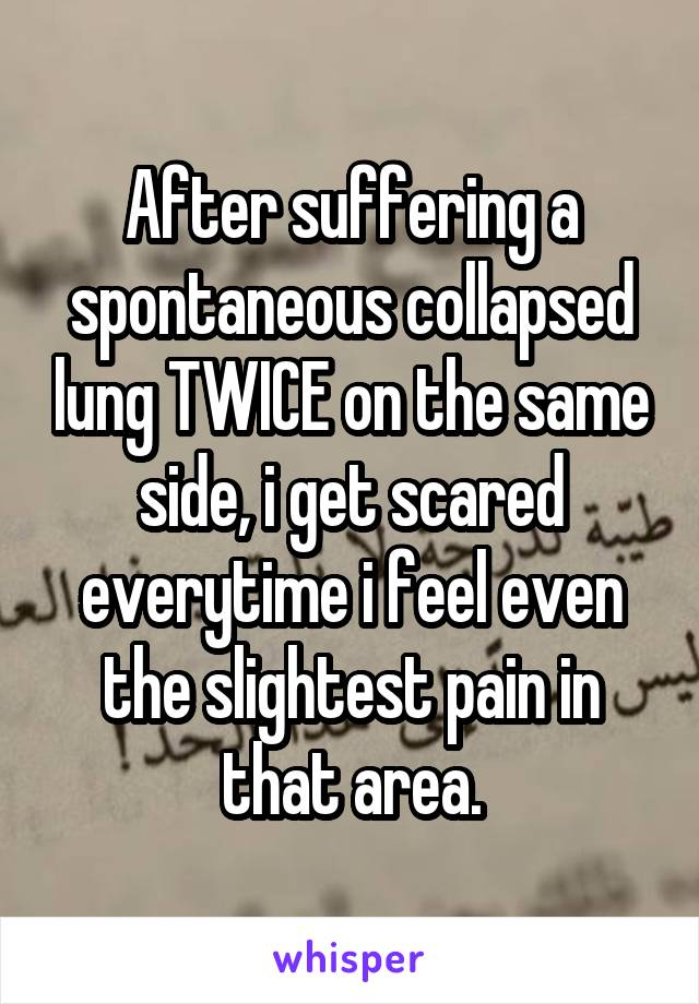 After suffering a spontaneous collapsed lung TWICE on the same side, i get scared everytime i feel even the slightest pain in that area.