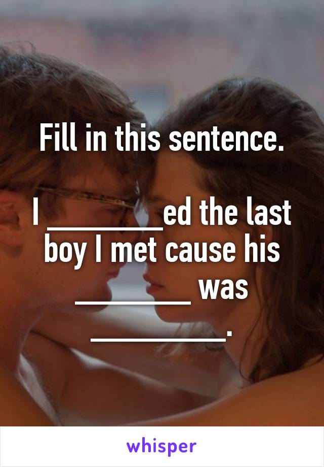 Fill in this sentence.  I ______ed the last boy I met cause his ______ was _______.