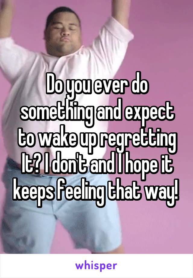 Do you ever do something and expect to wake up regretting It? I don't and I hope it keeps feeling that way!