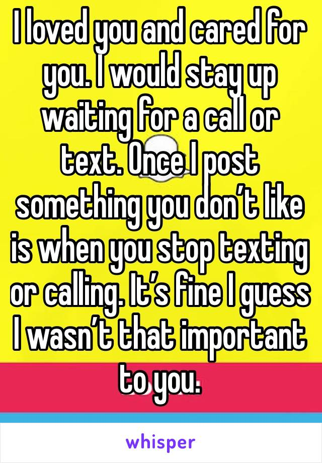 I loved you and cared for you. I would stay up waiting for a call or text. Once I post something you don't like is when you stop texting or calling. It's fine I guess I wasn't that important to you.