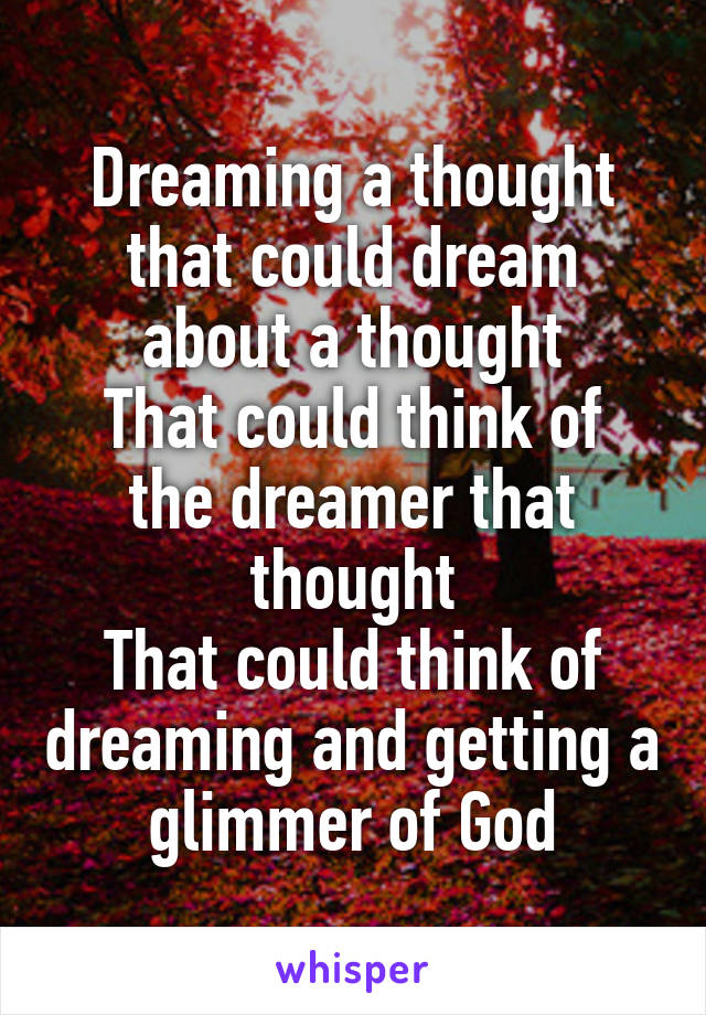Dreaming a thought that could dream about a thought That could think of the dreamer that thought That could think of dreaming and getting a glimmer of God