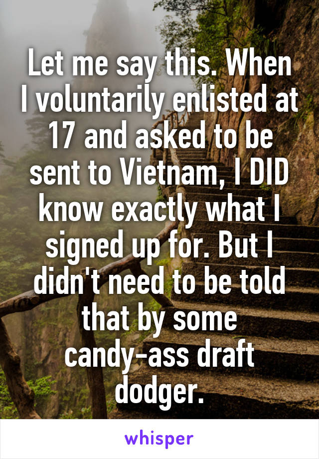 Let me say this. When I voluntarily enlisted at 17 and asked to be sent to Vietnam, I DID know exactly what I signed up for. But I didn't need to be told that by some candy-ass draft dodger.