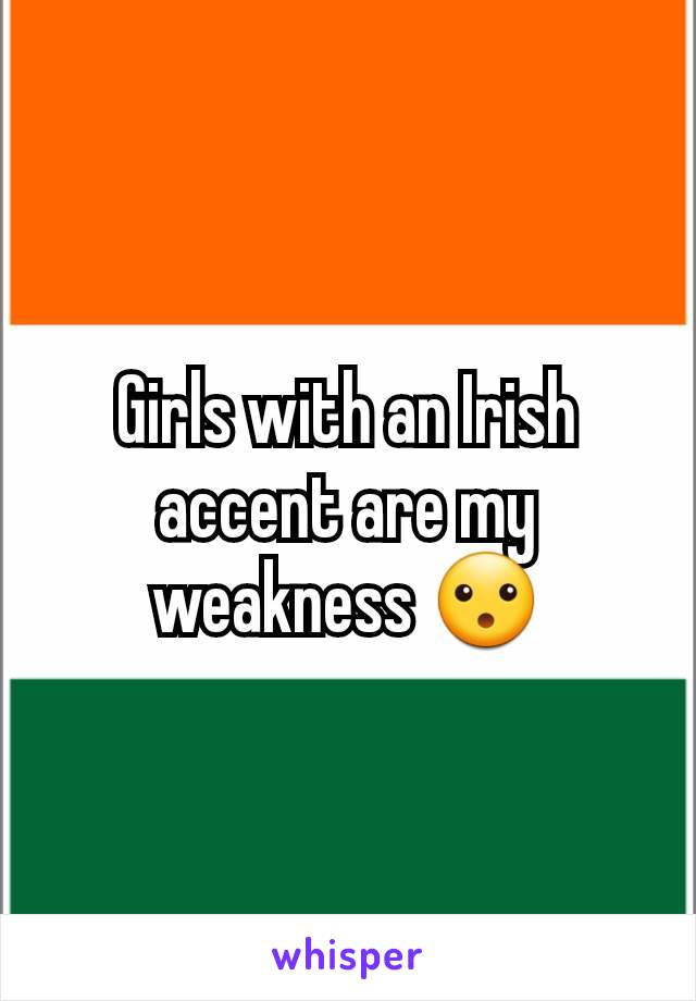 Girls with an Irish accent are my weakness 😮