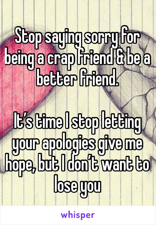 Stop saying sorry for being a crap friend & be a better friend.   It's time I stop letting your apologies give me hope, but I don't want to lose you