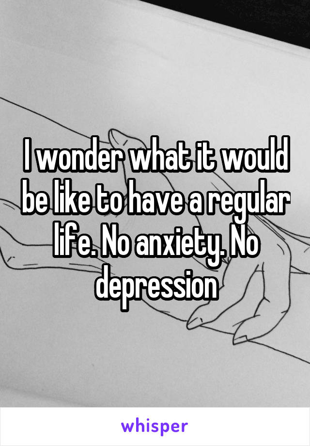 I wonder what it would be like to have a regular life. No anxiety. No depression