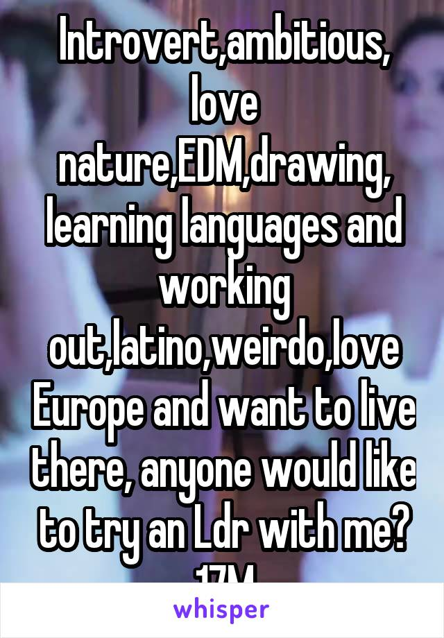 Introvert,ambitious, love nature,EDM,drawing, learning languages and working out,latino,weirdo,love Europe and want to live there, anyone would like to try an Ldr with me? 17M