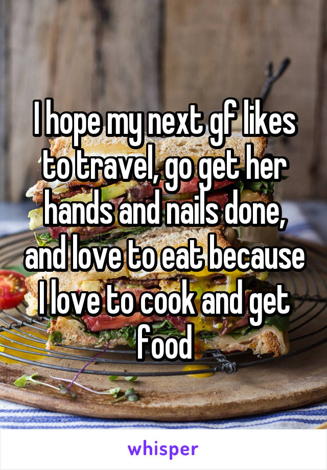 I hope my next gf likes to travel, go get her hands and nails done, and love to eat because I love to cook and get food