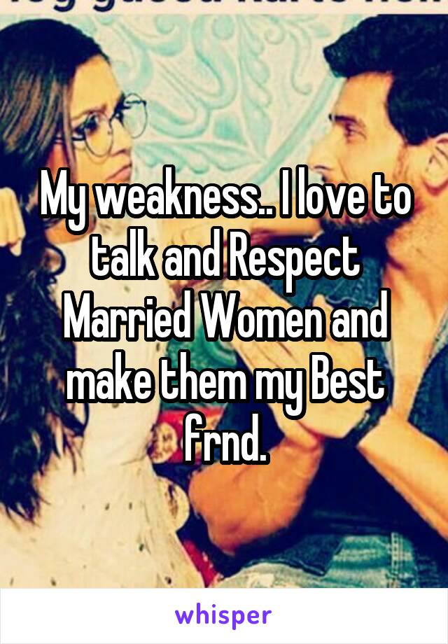 My weakness.. I love to talk and Respect Married Women and make them my Best frnd.