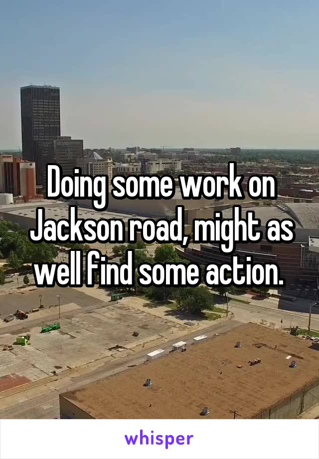 Doing some work on Jackson road, might as well find some action.