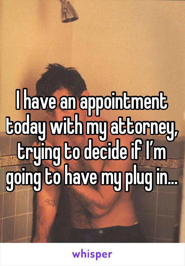 I have an appointment today with my attorney, trying to decide if I'm going to have my plug in...