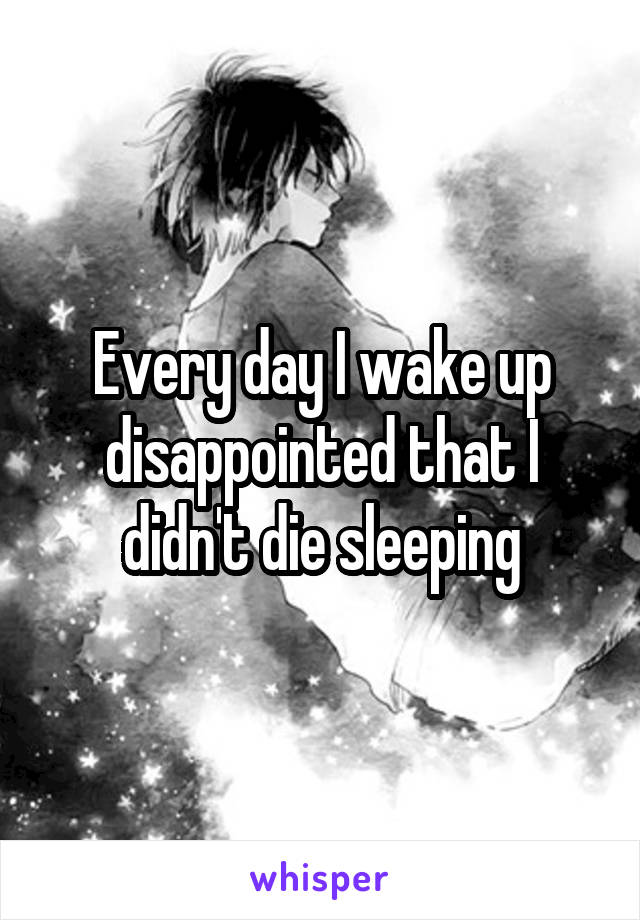 Every day I wake up disappointed that I didn't die sleeping