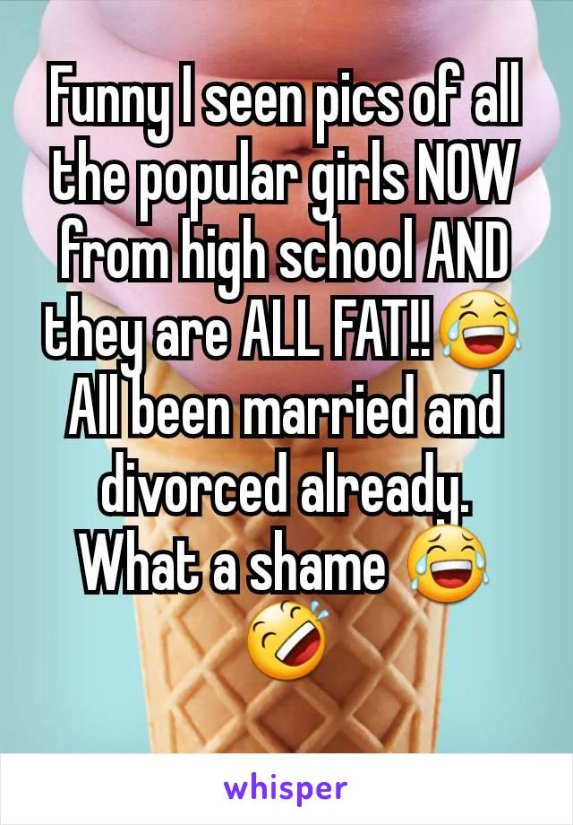 Funny I seen pics of all the popular girls NOW from high school AND they are ALL FAT!!😂 All been married and divorced already. What a shame 😂🤣