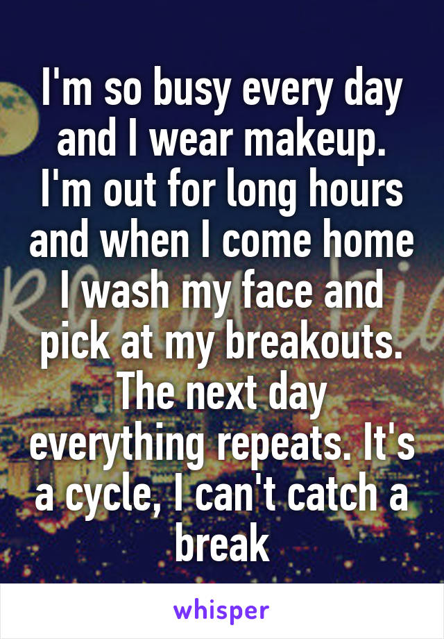 I'm so busy every day and I wear makeup. I'm out for long hours and when I come home I wash my face and pick at my breakouts. The next day everything repeats. It's a cycle, I can't catch a break