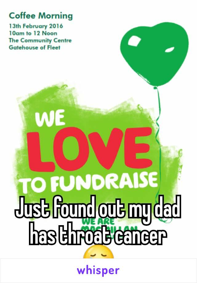 Just found out my dad has throat cancer 😢