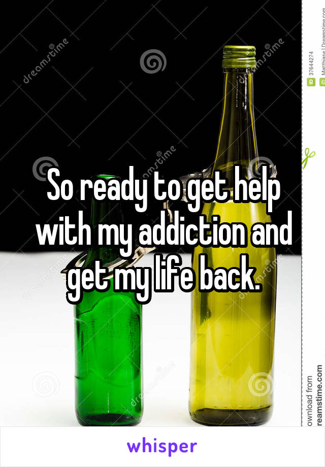 So ready to get help with my addiction and get my life back.