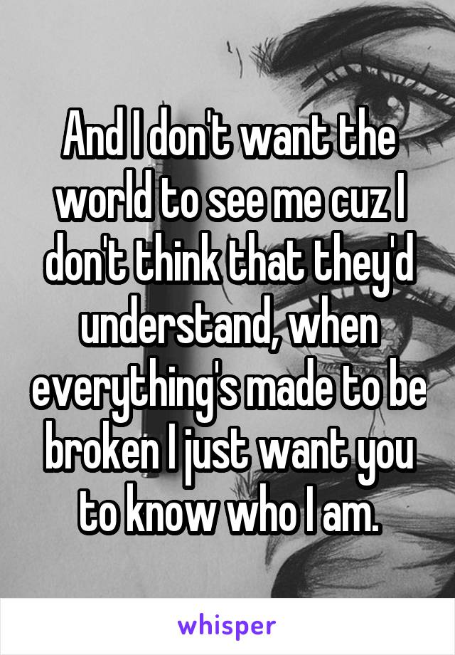 And I don't want the world to see me cuz I don't think that they'd understand, when everything's made to be broken I just want you to know who I am.
