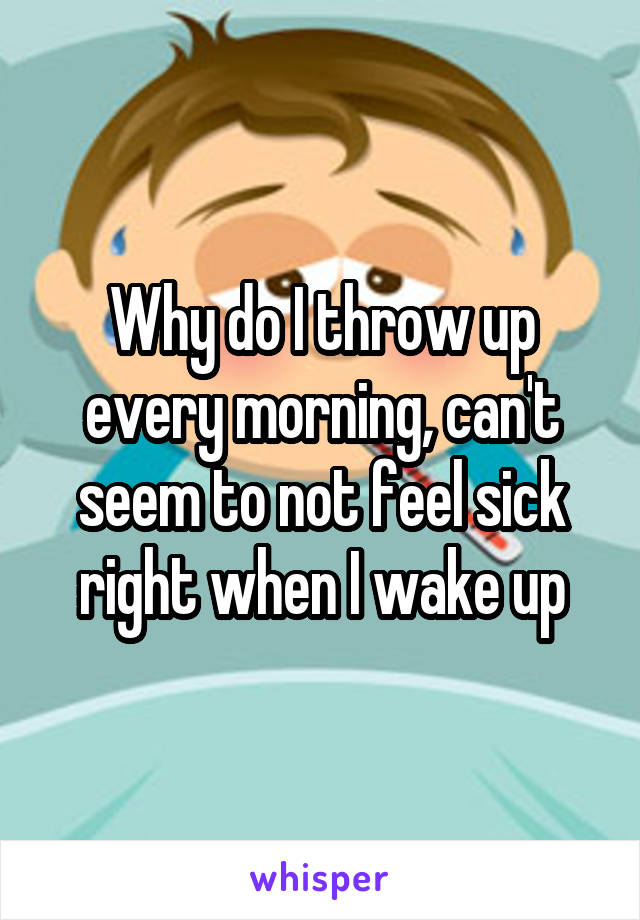 Why do I throw up every morning, can't seem to not feel sick right when I wake up