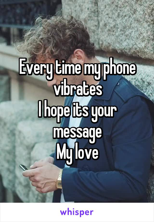 Every time my phone vibrates I hope its your message My love