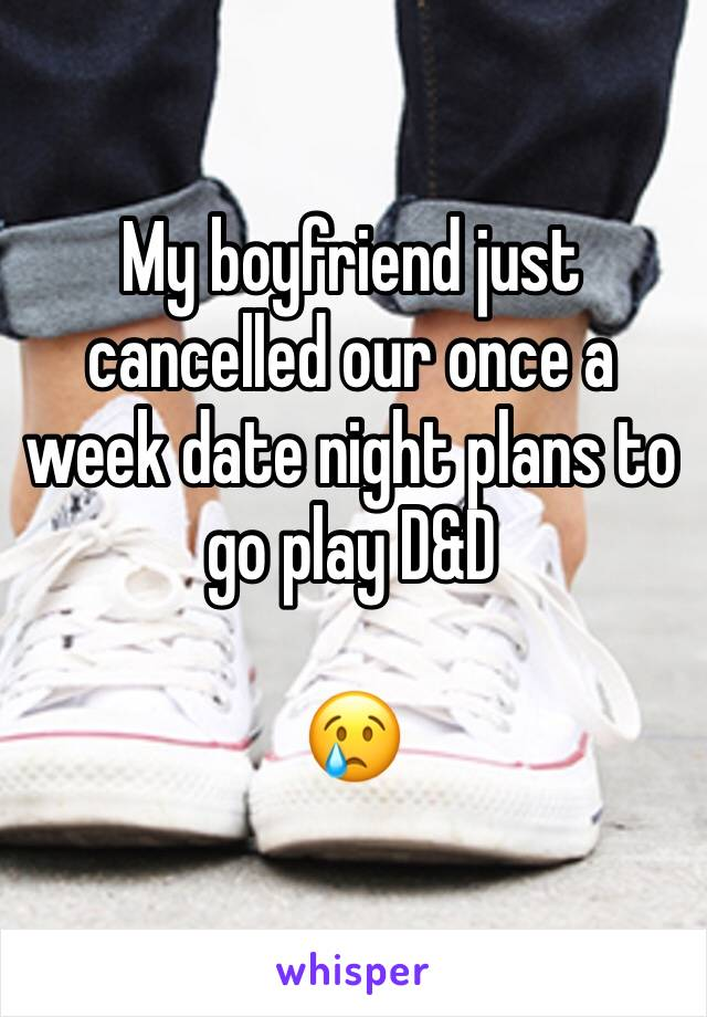 My boyfriend just cancelled our once a week date night plans to go play D&D  😢
