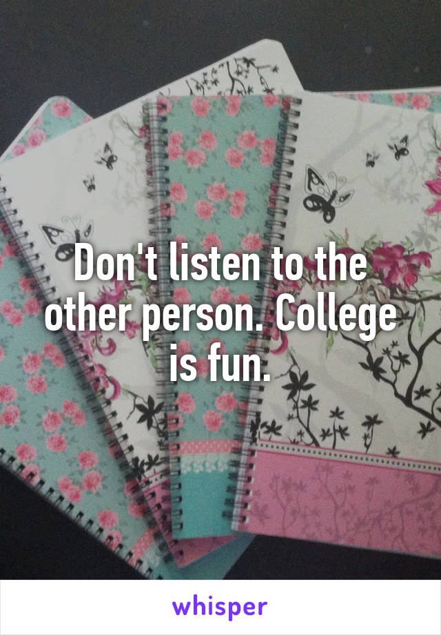Don't listen to the other person. College is fun.