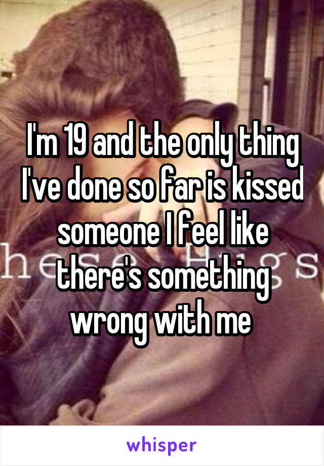 I'm 19 and the only thing I've done so far is kissed someone I feel like there's something wrong with me