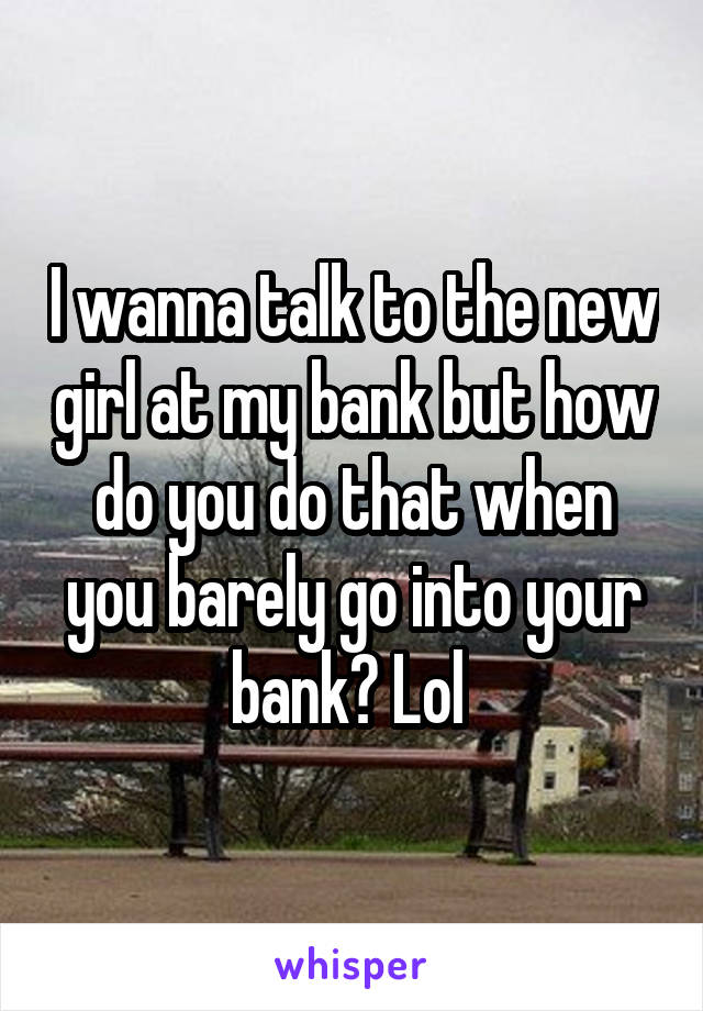 I wanna talk to the new girl at my bank but how do you do that when you barely go into your bank? Lol