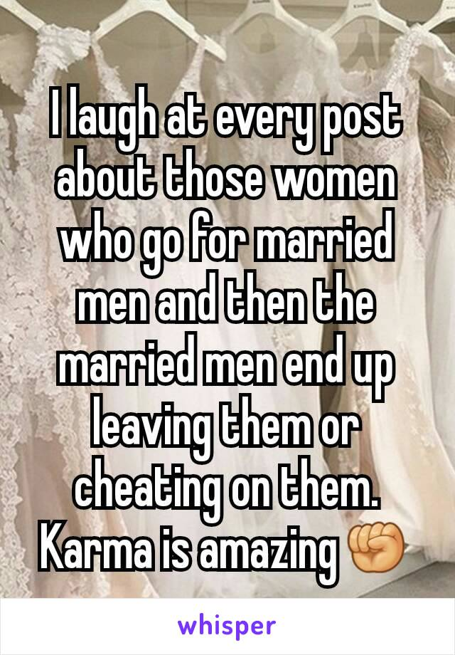 I laugh at every post about those women who go for married men and then the married men end up leaving them or cheating on them. Karma is amazing✊