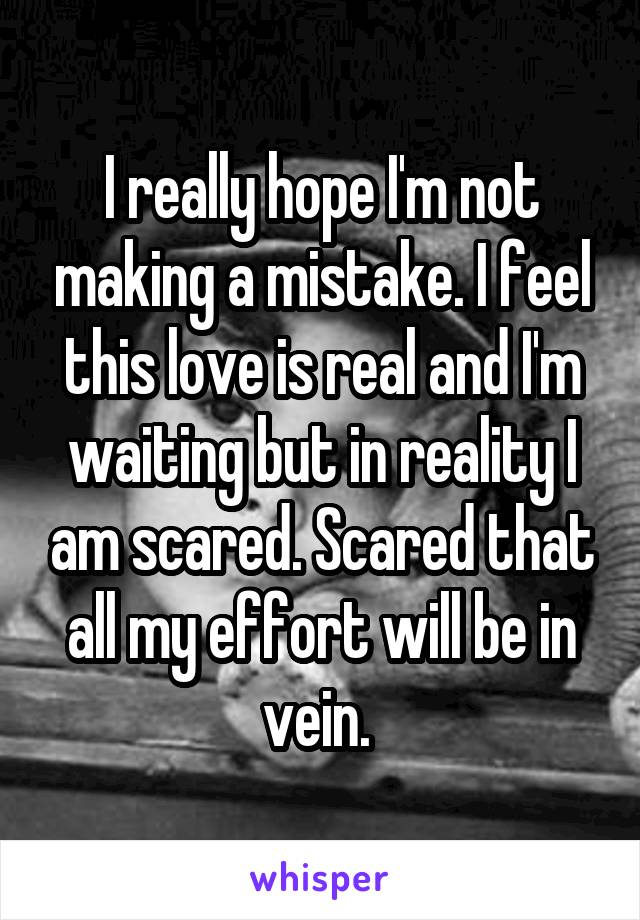 I really hope I'm not making a mistake. I feel this love is real and I'm waiting but in reality I am scared. Scared that all my effort will be in vein.