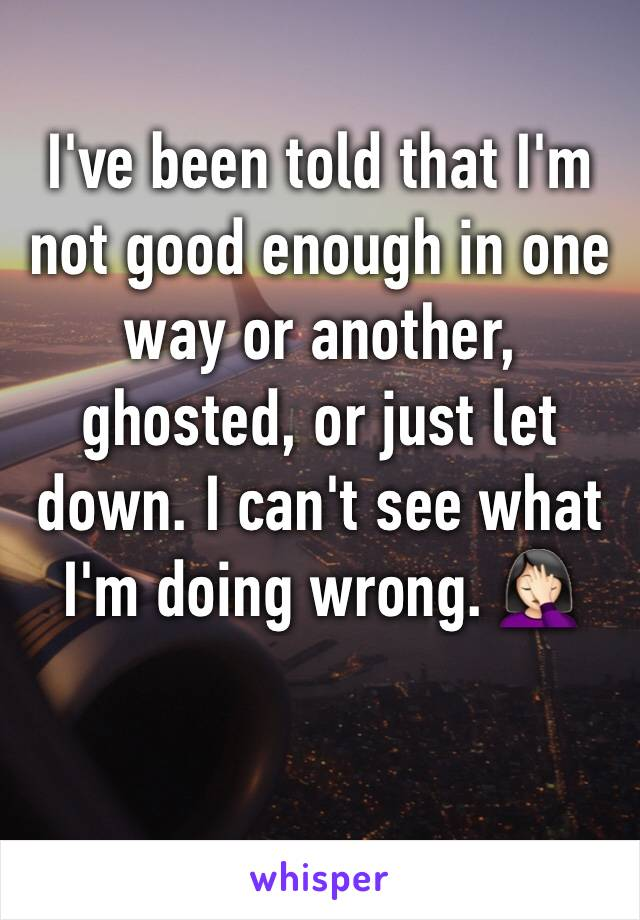 I've been told that I'm not good enough in one way or another, ghosted, or just let down. I can't see what I'm doing wrong. 🤦🏻‍♀️