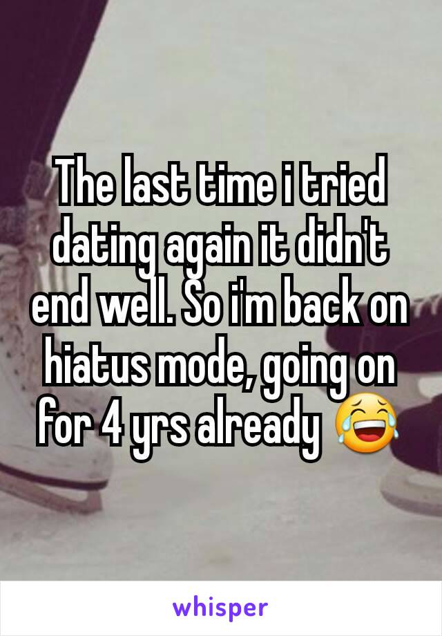 The last time i tried dating again it didn't end well. So i'm back on hiatus mode, going on for 4 yrs already 😂