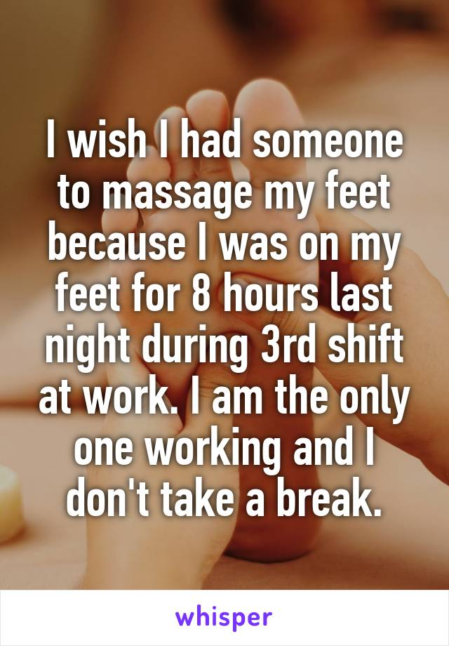 I wish I had someone to massage my feet because I was on my feet for 8 hours last night during 3rd shift at work. I am the only one working and I don't take a break.