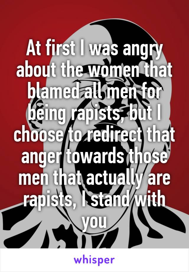 At first I was angry about the women that blamed all men for being rapists, but I choose to redirect that anger towards those men that actually are rapists, I stand with you