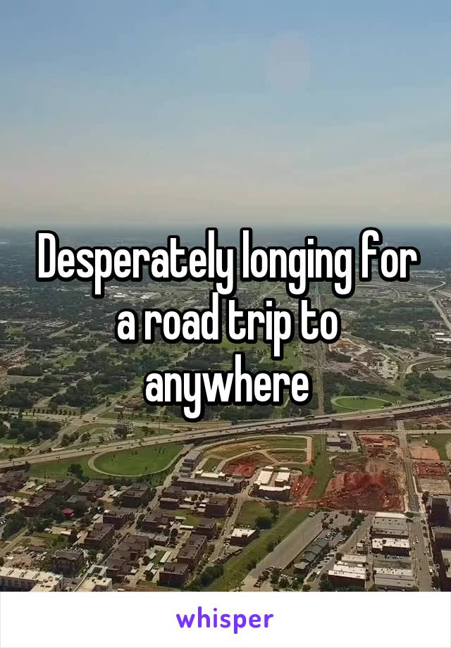 Desperately longing for a road trip to anywhere