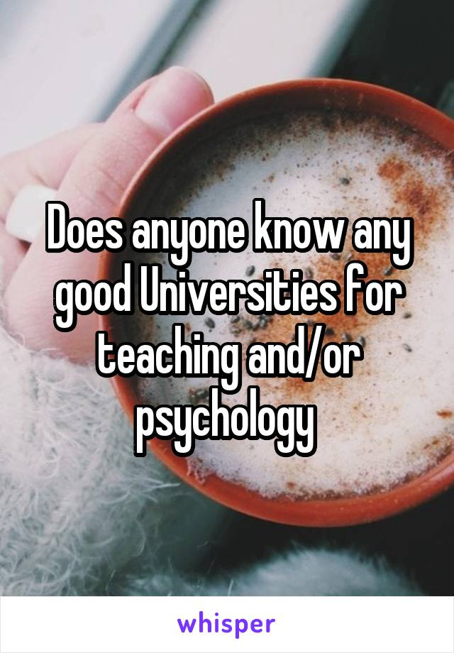 Does anyone know any good Universities for teaching and/or psychology