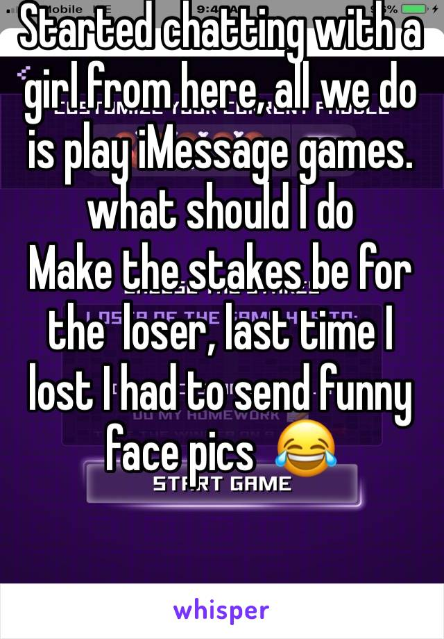 Started chatting with a girl from here, all we do is play iMessage games. what should I do  Make the stakes be for the  loser, last time I lost I had to send funny face pics  😂
