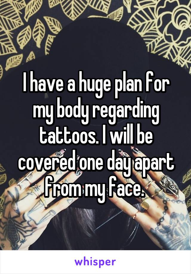 I have a huge plan for my body regarding tattoos. I will be covered one day apart from my face.