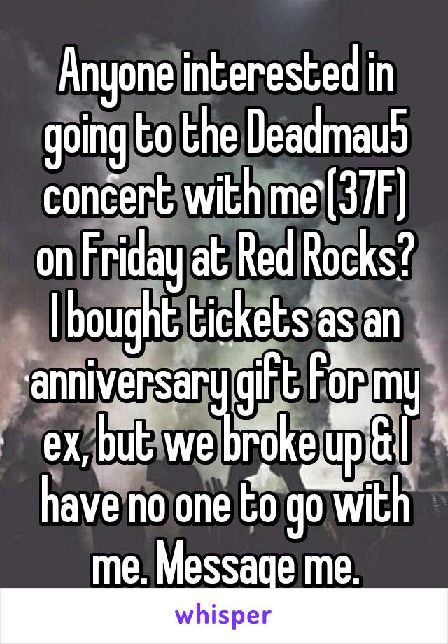 Anyone interested in going to the Deadmau5 concert with me (37F) on Friday at Red Rocks? I bought tickets as an anniversary gift for my ex, but we broke up & I have no one to go with me. Message me.