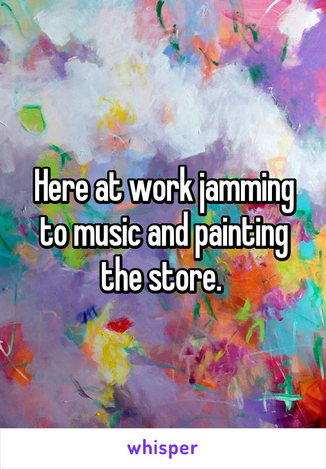 Here at work jamming to music and painting the store.