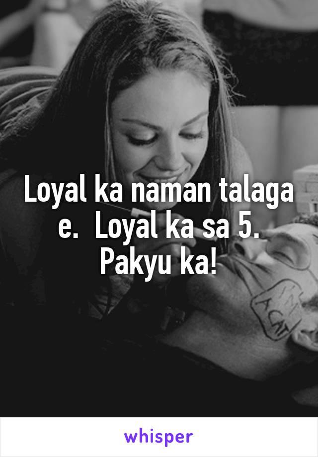 Loyal ka naman talaga e.  Loyal ka sa 5. Pakyu ka!
