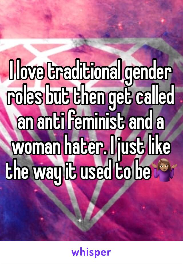I love traditional gender roles but then get called an anti feminist and a woman hater. I just like the way it used to be🤷🏽♀️