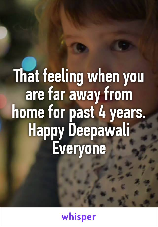 That feeling when you are far away from home for past 4 years. Happy Deepawali Everyone