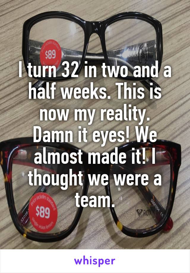 I turn 32 in two and a half weeks. This is now my reality. Damn it eyes! We almost made it! I thought we were a team.