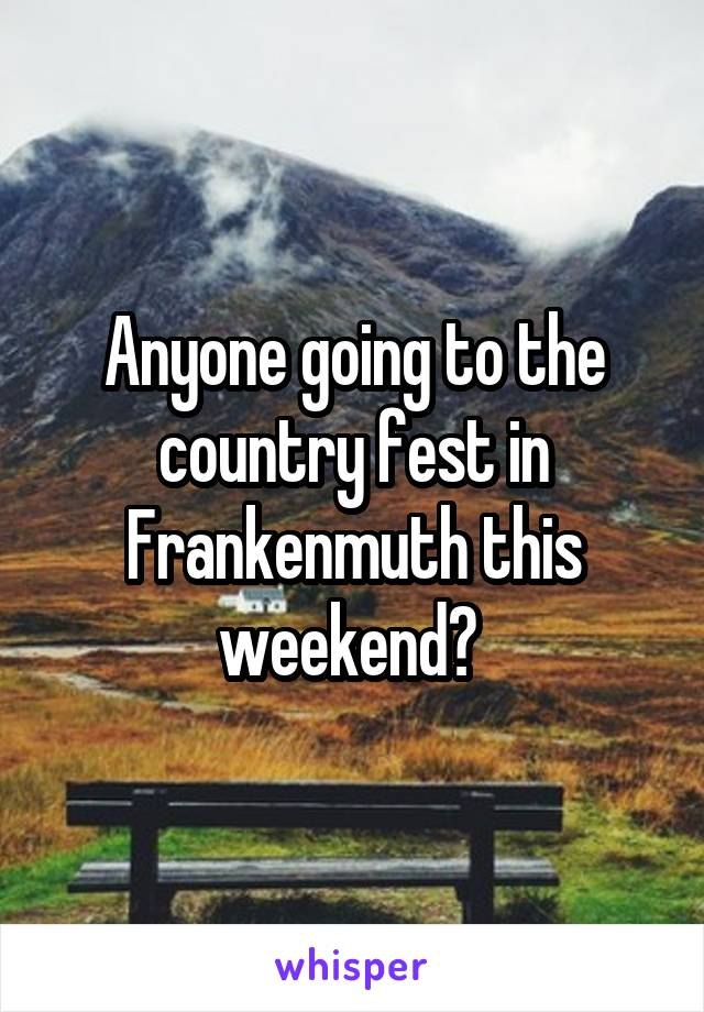 Anyone going to the country fest in Frankenmuth this weekend?