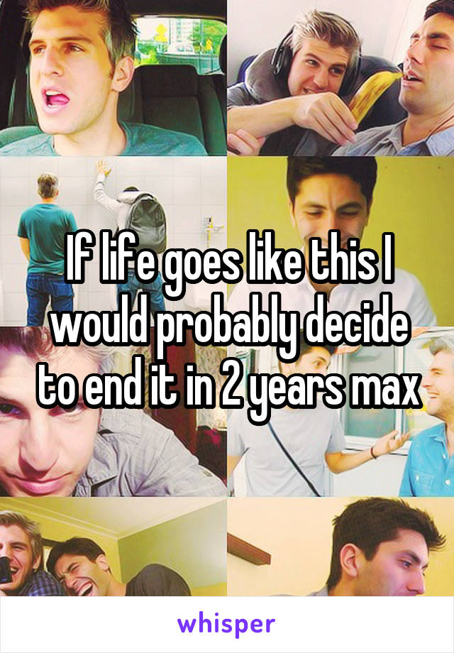 If life goes like this I would probably decide to end it in 2 years max