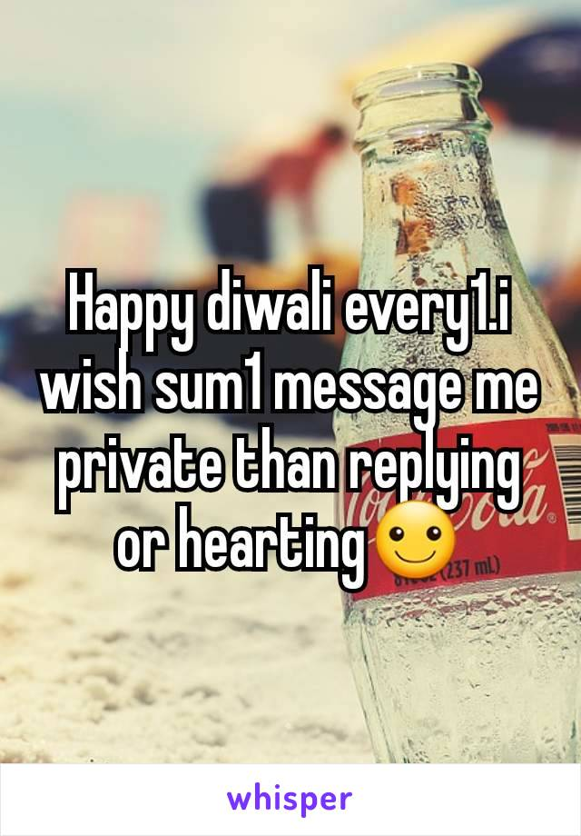 Happy diwali every1.i wish sum1 message me private than replying or hearting☺