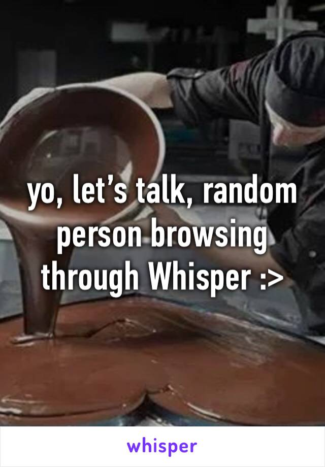 yo, let's talk, random person browsing through Whisper :>