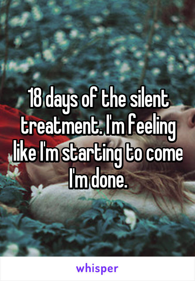 18 days of the silent treatment. I'm feeling like I'm starting to come I'm done.
