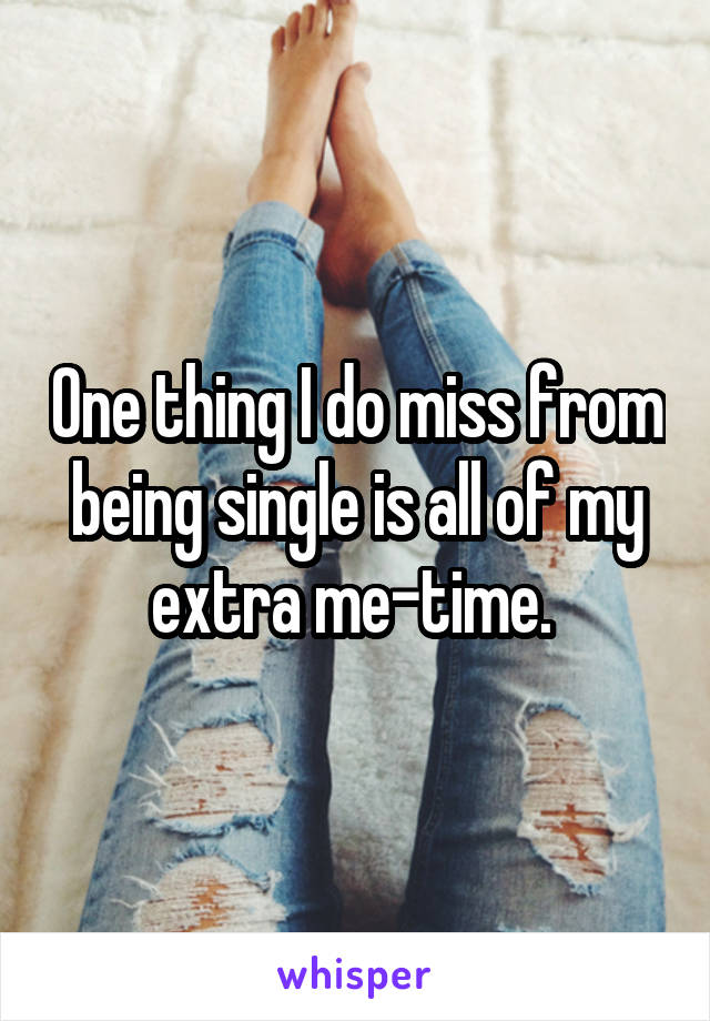 One thing I do miss from being single is all of my extra me-time.